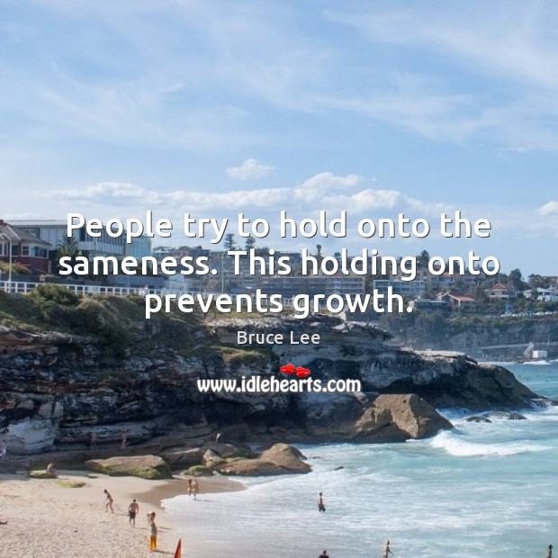 Image, People try to hold onto the sameness. This holding onto prevents growth.