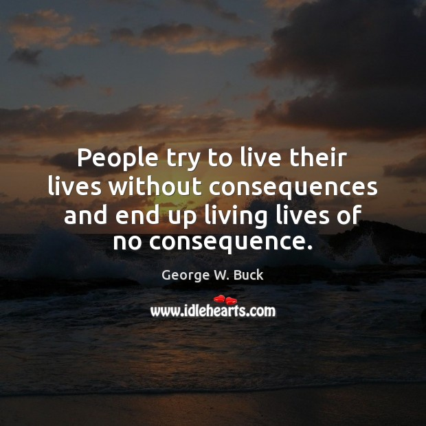 People try to live their lives without consequences and end up living Image