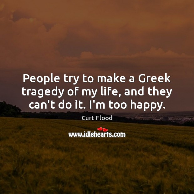 People try to make a Greek tragedy of my life, and they can't do it. I'm too happy. Image