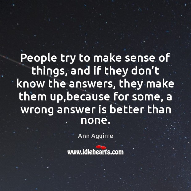 People try to make sense of things, and if they don't Ann Aguirre Picture Quote