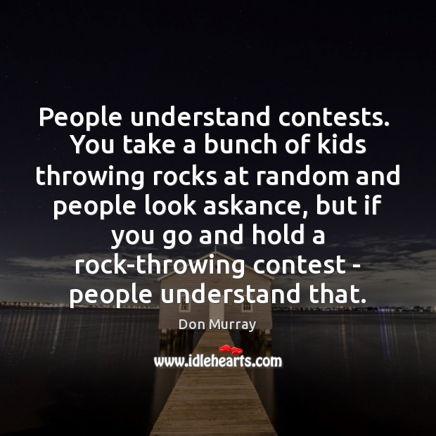 Image, People understand contests.  You take a bunch of kids throwing rocks at