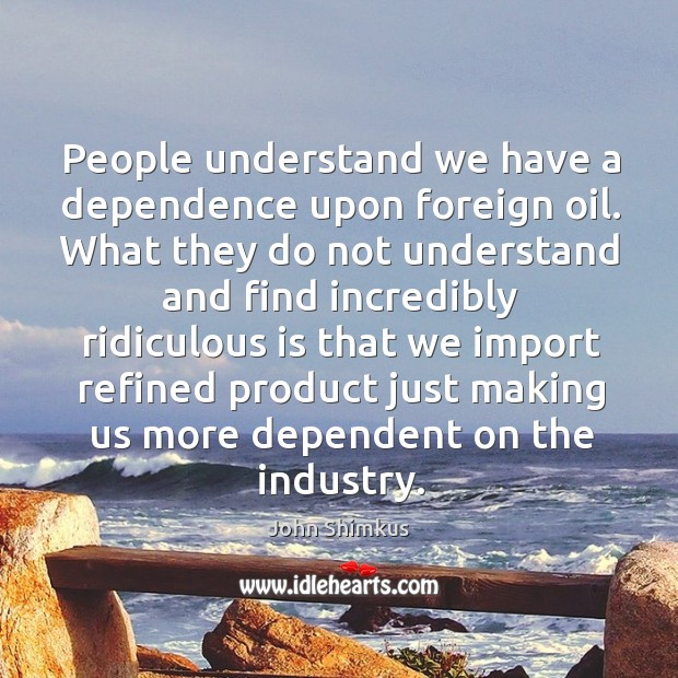 People understand we have a dependence upon foreign oil. What they do not understand and find Image