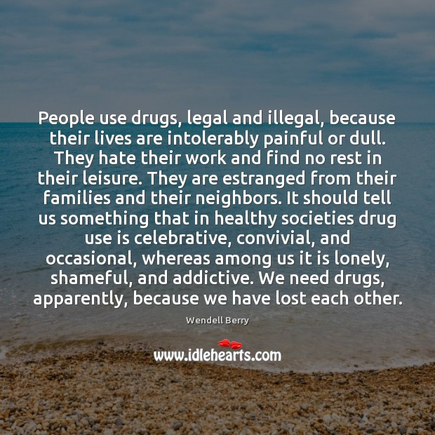 People use drugs, legal and illegal, because their lives are intolerably painful Wendell Berry Picture Quote