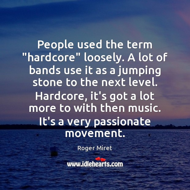 "People used the term ""hardcore"" loosely. A lot of bands use it Roger Miret Picture Quote"