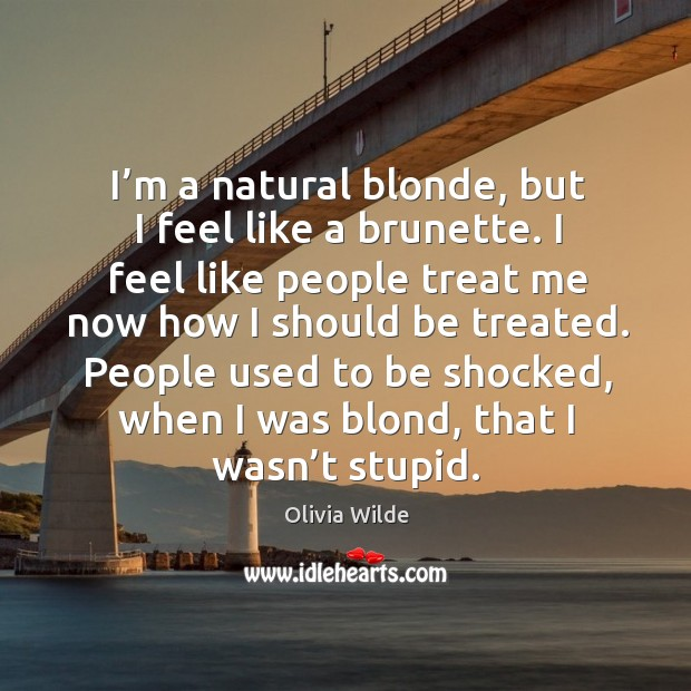 People used to be shocked, when I was blond, that I wasn't stupid. Image