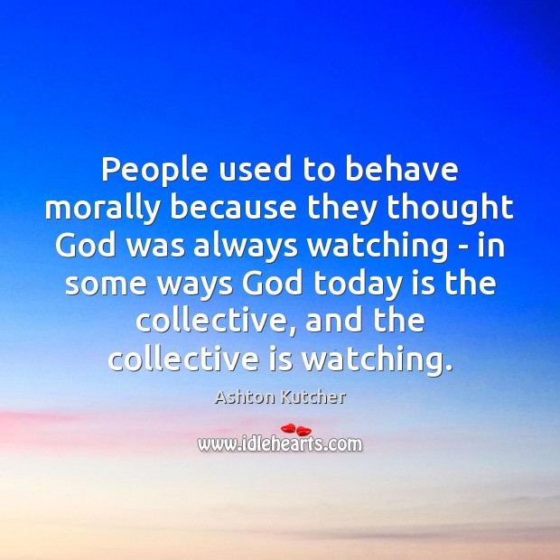 People used to behave morally because they thought God was always watching Image