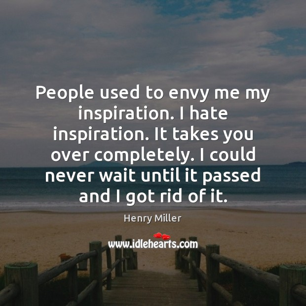 People used to envy me my inspiration. I hate inspiration. It takes Henry Miller Picture Quote