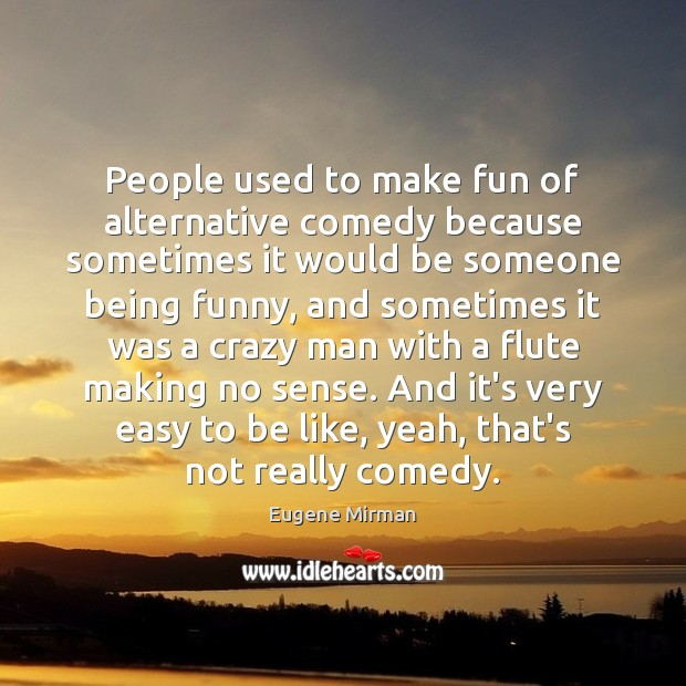 Image, People used to make fun of alternative comedy because sometimes it would