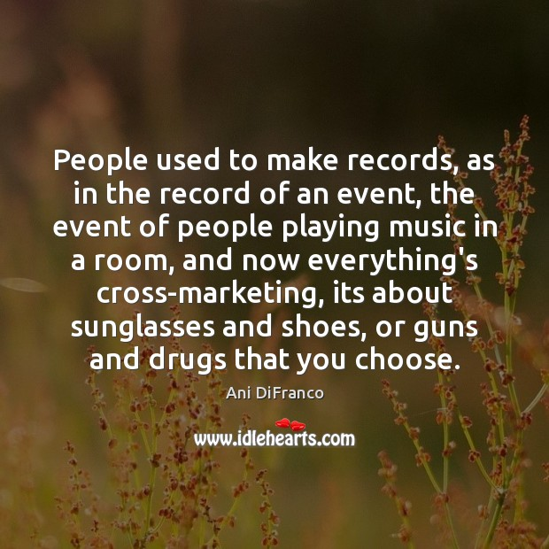 People used to make records, as in the record of an event, Ani DiFranco Picture Quote