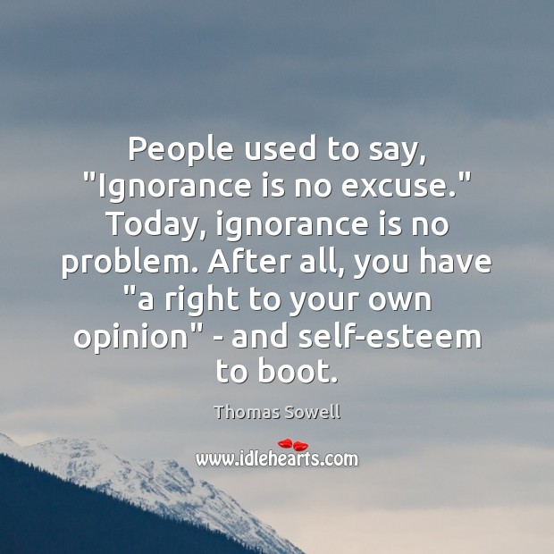 """People used to say, """"Ignorance is no excuse."""" Today, ignorance is no Thomas Sowell Picture Quote"""