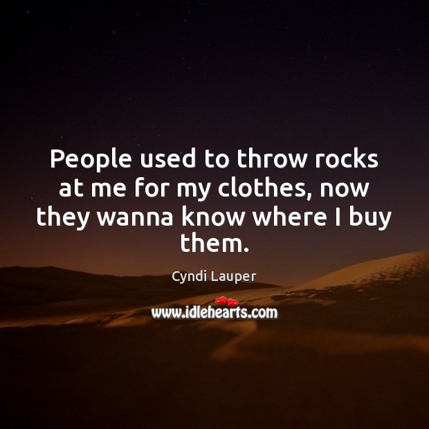 People used to throw rocks at me for my clothes, now they wanna know where I buy them. Cyndi Lauper Picture Quote