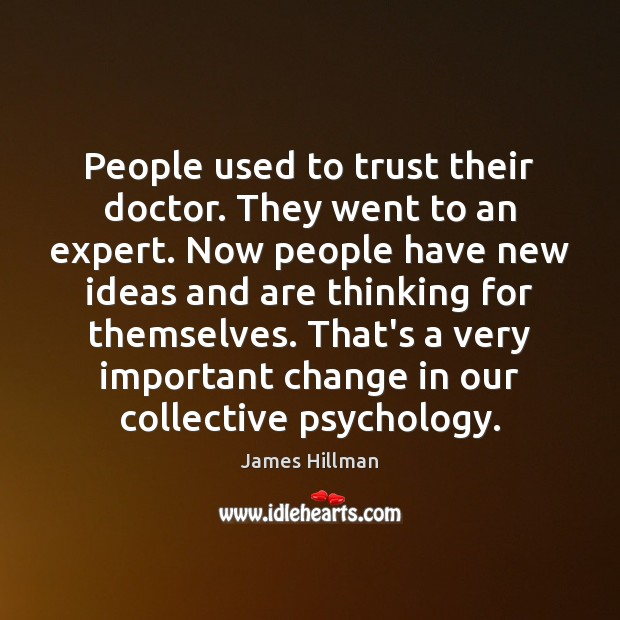 People used to trust their doctor. They went to an expert. Now James Hillman Picture Quote