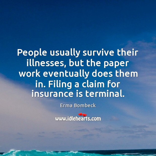 People usually survive their illnesses, but the paper work eventually does them Erma Bombeck Picture Quote