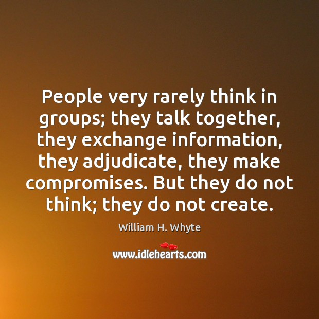 People very rarely think in groups; they talk together, they exchange information, Image
