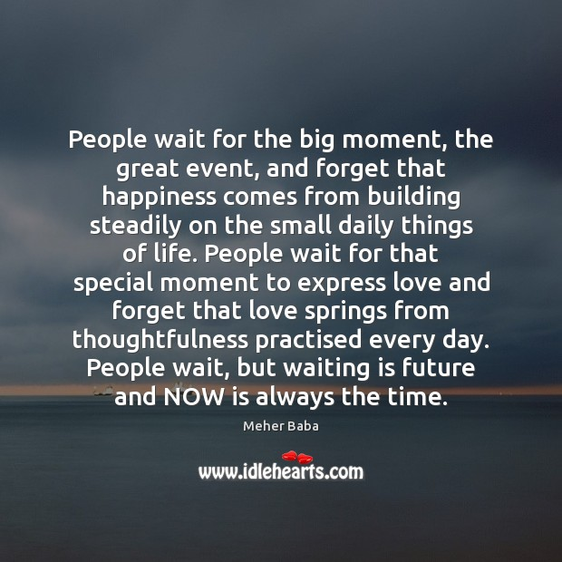 People wait for the big moment, the great event, and forget that Meher Baba Picture Quote