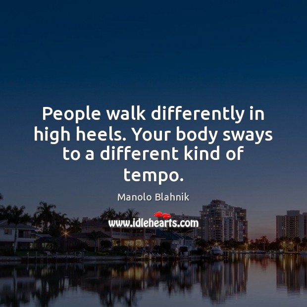 People walk differently in high heels. Your body sways to a different kind of tempo. Manolo Blahnik Picture Quote