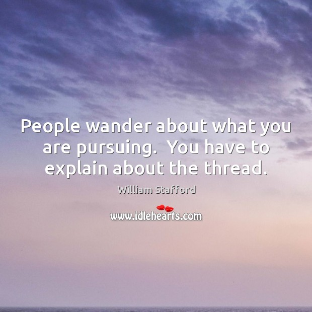 People wander about what you are pursuing.  You have to explain about the thread. Image