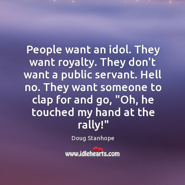 People want an idol. They want royalty. They don't want a public Image