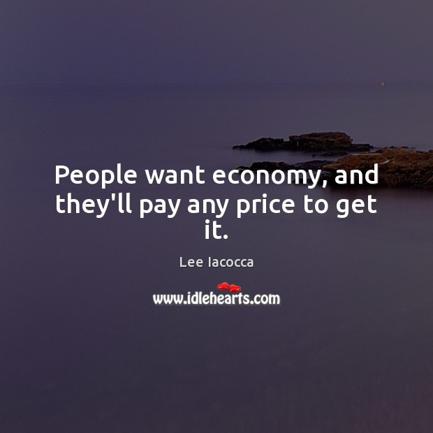 People want economy, and they'll pay any price to get it. Image