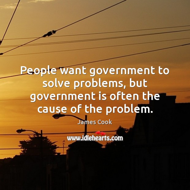 People want government to solve problems, but government is often the cause James Cook Picture Quote