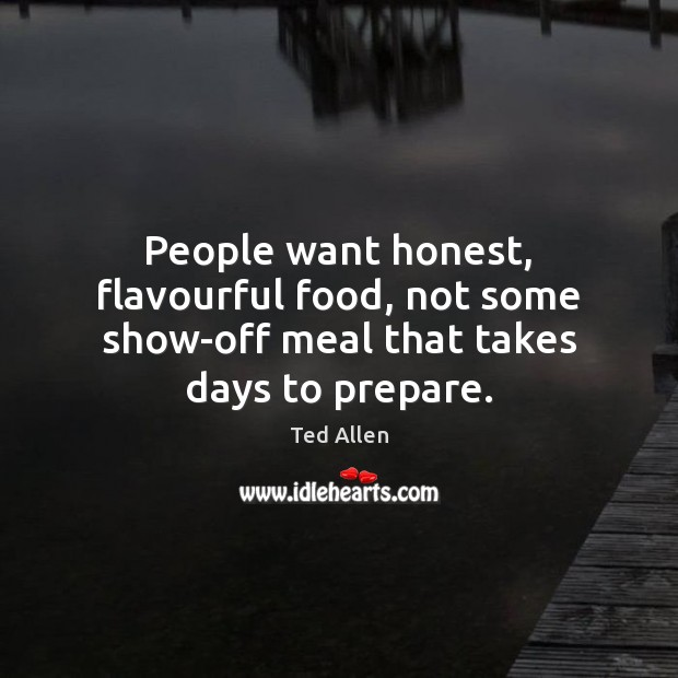 People want honest, flavourful food, not some show-off meal that takes days to prepare. Ted Allen Picture Quote