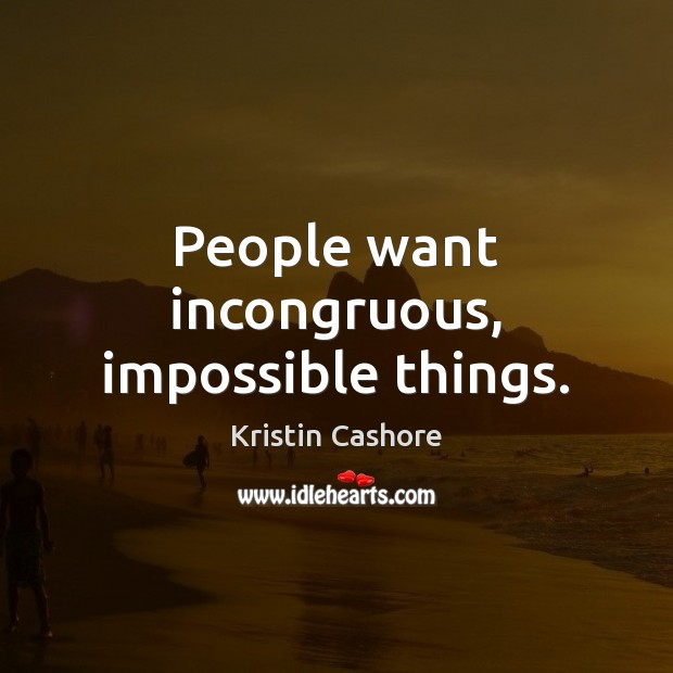 People want incongruous, impossible things. Kristin Cashore Picture Quote