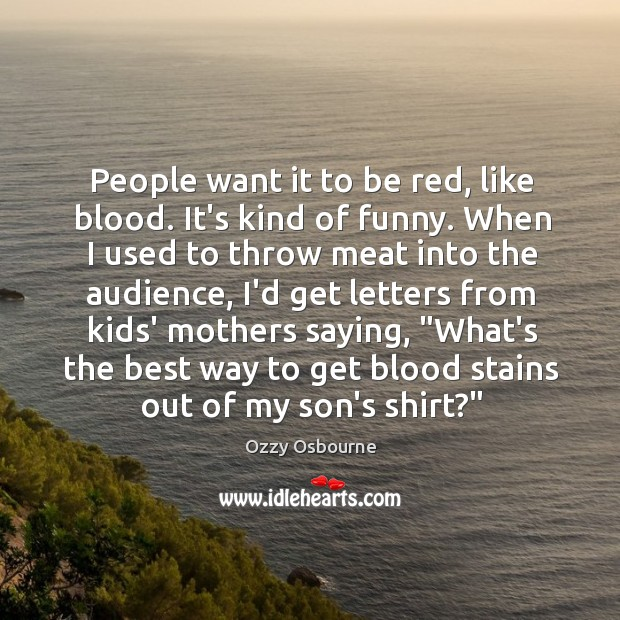 People want it to be red, like blood. It's kind of funny. Image