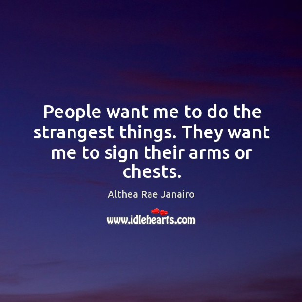 Image, People want me to do the strangest things. They want me to sign their arms or chests.