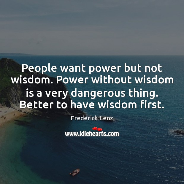 People want power but not wisdom. Power without wisdom is a very Image