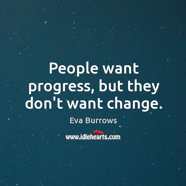 People want progress, but they don't want change. Image