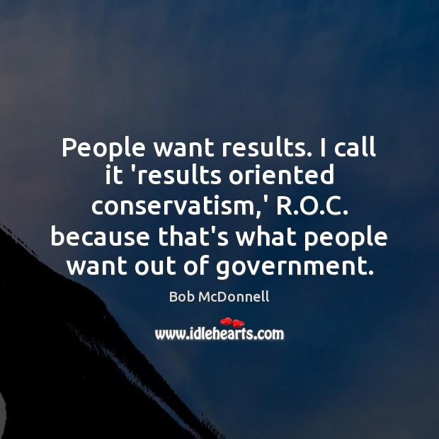 People want results. I call it 'results oriented conservatism,' R.O. Image