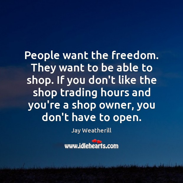 People want the freedom. They want to be able to shop. If Jay Weatherill Picture Quote