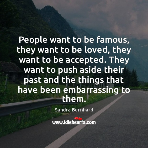 People want to be famous, they want to be loved, they want Sandra Bernhard Picture Quote