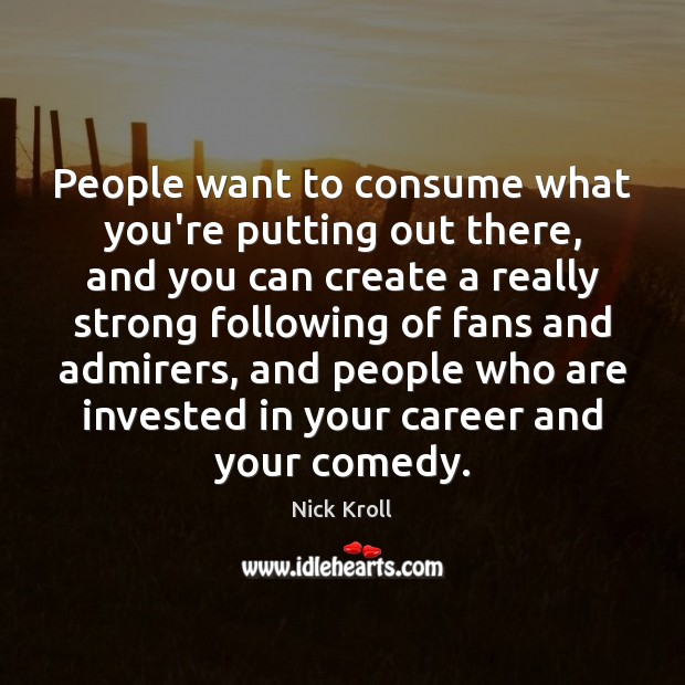People want to consume what you're putting out there, and you can Nick Kroll Picture Quote
