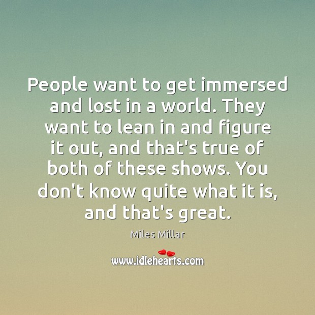 Image, People want to get immersed and lost in a world. They want