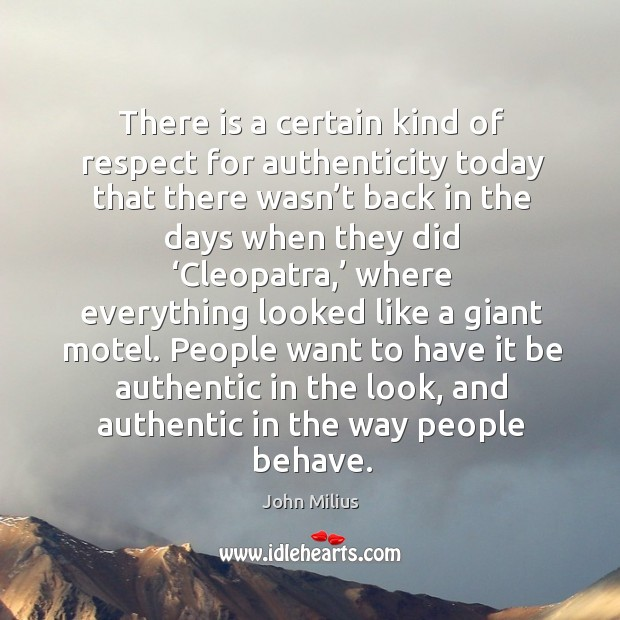 People want to have it be authentic in the look, and authentic in the way people behave. John Milius Picture Quote