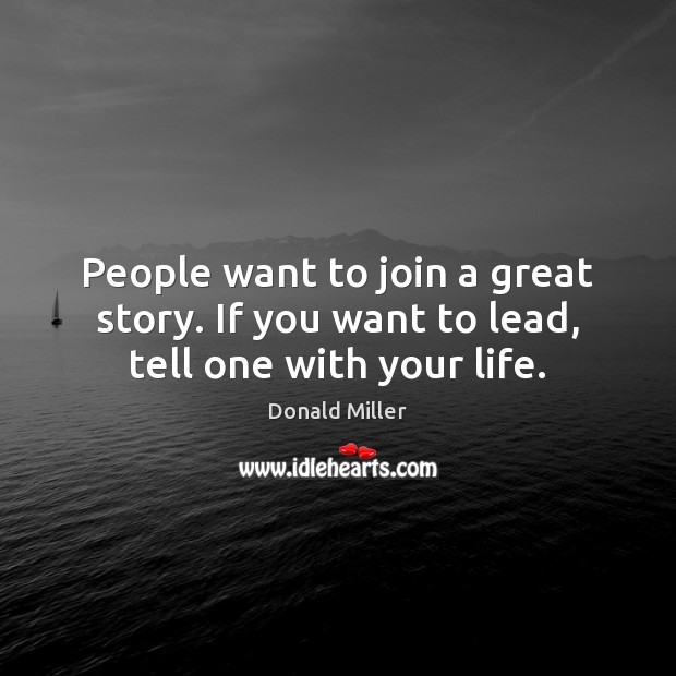People want to join a great story. If you want to lead, tell one with your life. Donald Miller Picture Quote