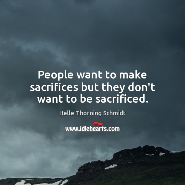 People want to make sacrifices but they don't want to be sacrificed. Image