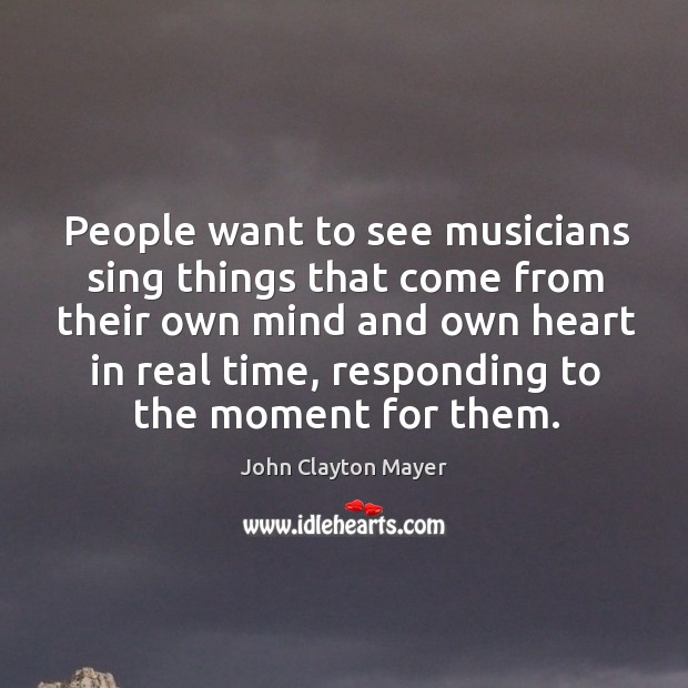 People want to see musicians sing things that come from their own mind and own heart in real time Image
