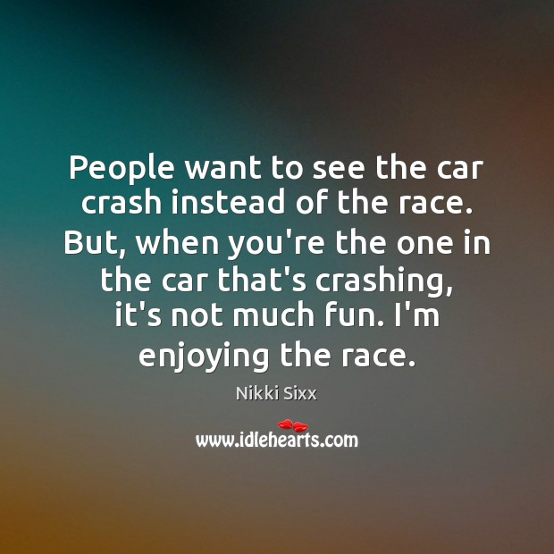 People want to see the car crash instead of the race. But, Image