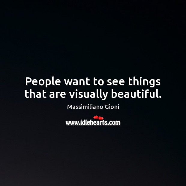 People want to see things that are visually beautiful. Image