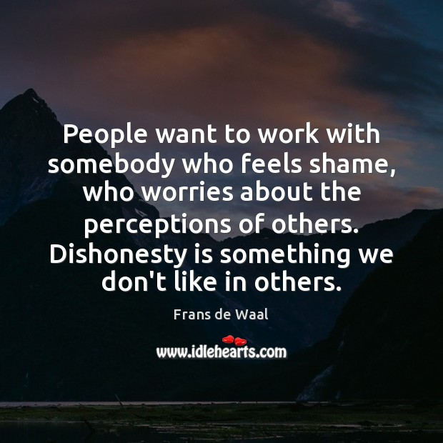 People want to work with somebody who feels shame, who worries about Image
