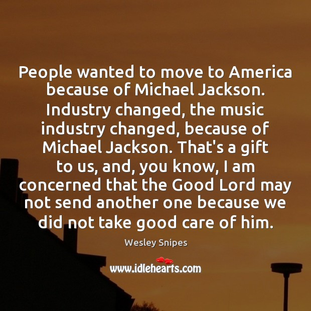 People wanted to move to America because of Michael Jackson. Industry changed, Wesley Snipes Picture Quote
