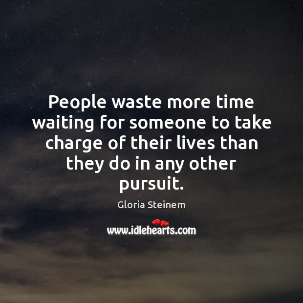 People waste more time waiting for someone to take charge of their Gloria Steinem Picture Quote