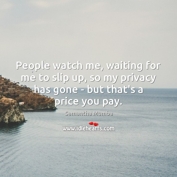 People watch me, waiting for me to slip up, so my privacy Price You Pay Quotes Image