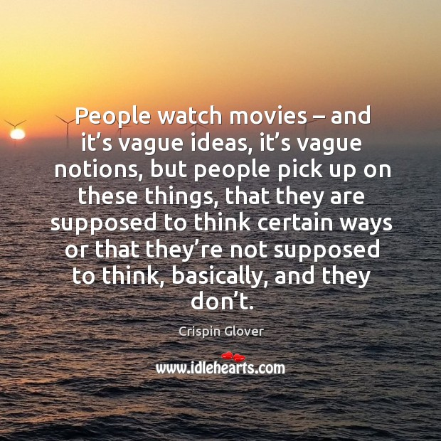 People watch movies – and it's vague ideas, it's vague notions, but people pick up on Image