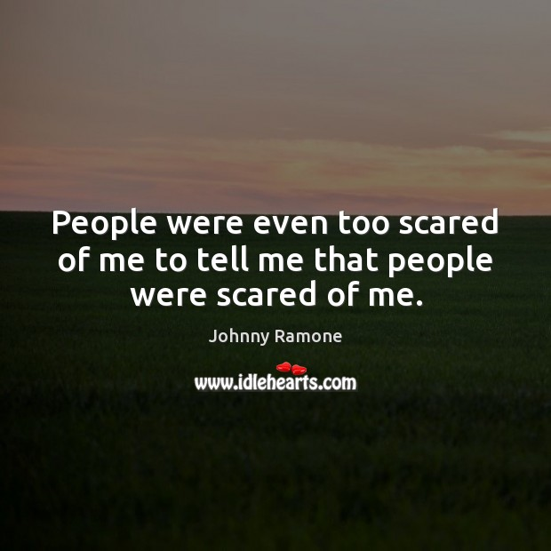 Image, People were even too scared of me to tell me that people were scared of me.