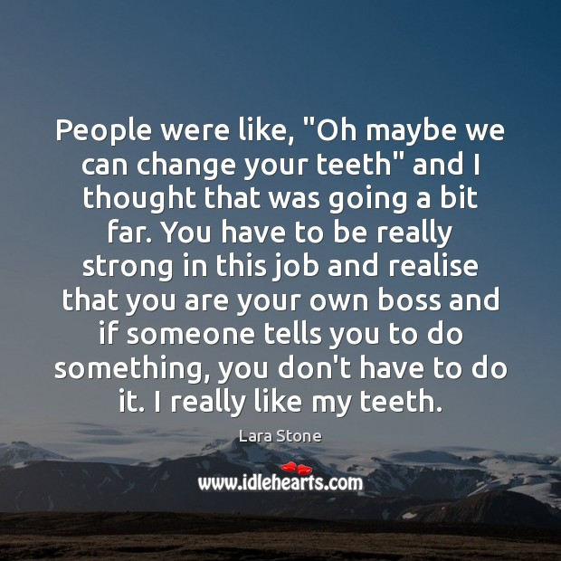 """Lara Stone Picture Quote image saying: People were like, """"Oh maybe we can change your teeth"""" and I"""