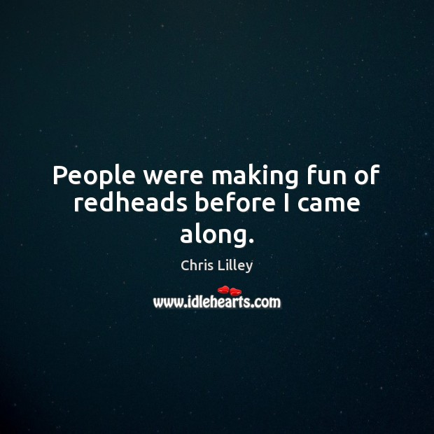 People were making fun of redheads before I came along. Chris Lilley Picture Quote