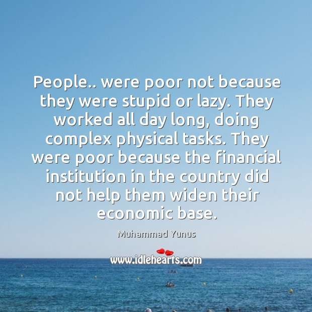 People.. were poor not because they were stupid or lazy. They worked Image